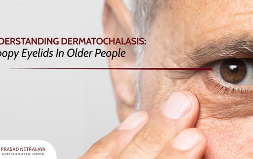 Understanding Dermatochalasis: Droopy Eyelids In Older People